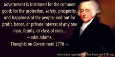 Government is instituted for the common good; for the protection safety prosperity and happiness of the people; and not for profit honor or private interest of any one man family or class of men. John Adams Thoughts on Government 1776 Government Quotes, Political Quotes, Founding Fathers Quotes, Great Quotes, Inspirational Quotes, President Quotes, Historical Quotes, Quotable Quotes, Quotations