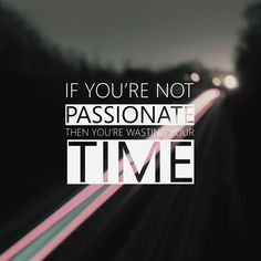 If you're not passionate, then you're wasting your time.