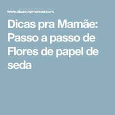 Dicas pra Mamãe: Passo a passo de Flores de papel de seda