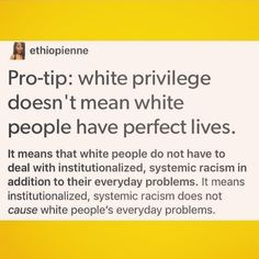 "Image Description: Tumblr post on a yellow background which reads,"" Pro-tip: white privilege doesn't mean white people have perfect lives it means white people do not have to deal with institutionalized, systematic,   racism which affects their everyday lives and cause everyday​ problems."" End Description."