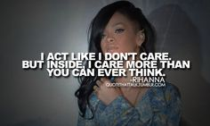 I act like I don;t care but inside I care more than you can ever think!!