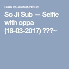 So Ji Sub — Selfie with oppa (18-03-2017) 😊😊😊~