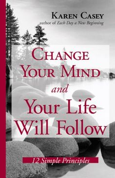 Change Your Mind And Your Life Will Follow: 12 Simple Principles by Karen Casey,http://www.amazon.com/dp/1573242136/ref=cm_sw_r_pi_dp_wOKqtb0V3W42Q2TX
