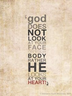 God does not look at your face or your body rather He looks at your heart!