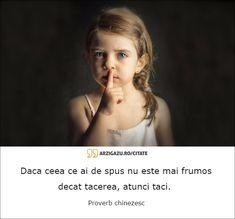 Daca ceea ce ai de spus nu este mai frumos decat tacerea, atunci taci.  Proverb chinezesc