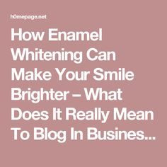 How Enamel Whitening Can Make Your Smile Brighter – What Does It Really Mean To Blog In Business?
