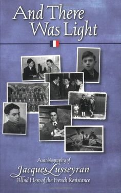 And There Was Light: Autobiography of Jacques Lusseyran: Blind Hero of the French Resistance by Jacques Lusseyran