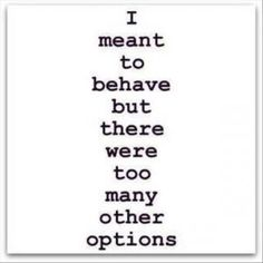 Hahaha yes....but not really..I never meant to behave in the first place...even if you asked me to!