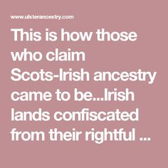 This is how those who claim Scots-Irish ancestry came to be...Irish lands confiscated from their rightful owners were given to Presbyterian Scots willing to relocate to Northern Ireland and adhere to Westminster governance. King James I wanted to destroy the Irish identity and most especially Roman Catholicism. The Ulster Scots - Free Genealogy Pages on Ulster Ancestry.Com [ Page 1 : The Lowland Scots Migrate To Ireland ]