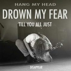 """""""Hang my head / Drown my fear / 'Til you all just disappear."""" - Chris Cornell - Black Hole Sun, Sound Garden"""