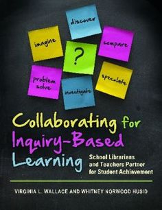 Collaborating for inquiry-based learning : school librarians and teachers partner for student achievement / Virginia L. Wallace and Whitney Norwood Husid. Santa Barbara, Calif. : Libraries Unlimited, c2011.