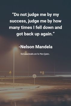 """Do not judge me by my success, judge me by how many times I fell down and got back up again.""  -Nelson Mandela"