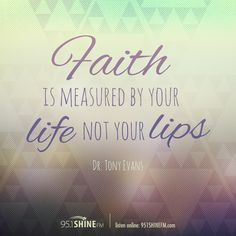 Faith is measured by your life, not your lips. Dr. Tony Evans