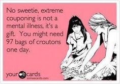 Extreme couponing is not an illness, it's a gift #couponing #funny #humor #extremecouponing FreeCoupons.com