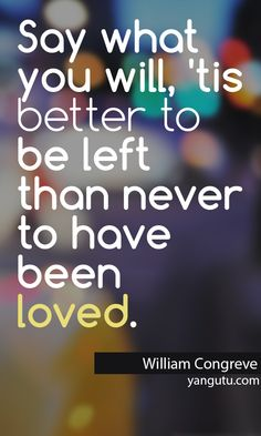 Say what you will, 'tis better to be left than never to have been loved, ~ William Congreve <3 Love Sayings #quotes, #love, #sayings, https://apps.facebook.com/yangutu
