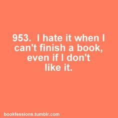Drives me crazy. Especially if I don't like it. Because then I feel compelled to finish reading a book I don't even like.
