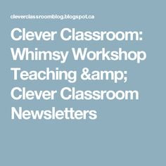 Clever Classroom: Whimsy Workshop Teaching & Clever Classroom Newsletters