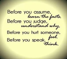 These are some good words.wise words to remember! What if we all took time to learn the facts before we made assumptions? Took time to seek understanding before we judged others actions . Quotable Quotes, True Quotes, Great Quotes, Quotes To Live By, Inspirational Quotes, Motivational, Happy Quotes, Zen Quotes, Insightful Quotes