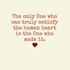 The only One who can truly satisfy the human heart is the One who made it. ♡