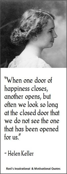Helen Keller: When one door of happiness closes, another opens; but often we look so long at the closed door that we do not see the one which has been opened for us.| Visit Roni's Online Quotes Gallery for more...