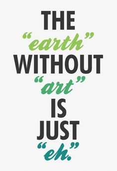 "the ""earth"" without ""art"" is just ""eh"" #earth #art #eh"