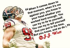 """When it comes down to that moment, when it's me against you, you know in your head whether you worked hard enough. You can try to lie to yourself. You can try to tell yourself that you put in the time. But you know, and so do I."" - #JJWatt"