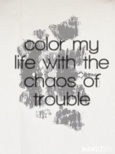 Color my life with the chaos of trouble.