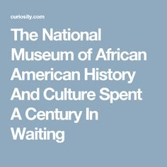 The National Museum of African American History And Culture Spent A Century In Waiting