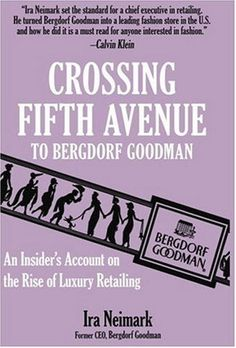 Crossing Fifth Avenue To Bergdorf Goodman: An Insider's Account on The Rise Of Luxury Retail by Ira Neimark http://www.amazon.com/dp/1561712086/ref=cm_sw_r_pi_dp_Xckfub030G48Z