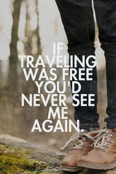 if traveling was free you'd never see me again - Google Search