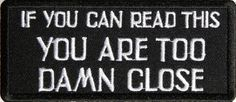 If You Can Read This You Are Too Damn Close Patch, 4×1.75 inch, small embroidered biker saying patch, iron on or sew   http://www.bikeraa.com