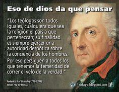 """... """"Los teologos son todos iguales, cualquiera que sea la religión el país que pertenezcan; su finalidad es siempre ejercer una autoridad despótica sobre la conciencia de los hombres. Por eso persiguen a todos los que tenemos la temeridad de correr el velo de la verdad"""". Federico II el Grande (1712-1786), tercer rey de Prusia."""