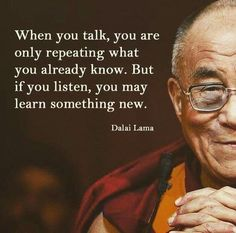 When you talk, you are only repeating what you already know. But if you listen, you may learn something new.- Dalai Lama quotes quotes about love quotes for teens quotes god quotes motivation Spiritual Quotes About God, Buddhist Quotes, Work Quotes, Great Quotes, Inspirational Quotes, Awesome Quotes, Quotable Quotes, Wisdom Quotes, Life Quotes