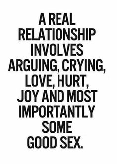 A real relationship involves arguing, crying, love, hurt, joy and most importantly some good sex.
