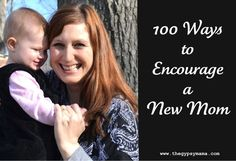 100 ways to encourage a new mom. I love these ideas and I don't think anyone really knows what it is like being a new mom until they are one.