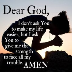 Dear God, I don't ask you to make my life easier, but I ask you to give me the strength to face all my trouble.
