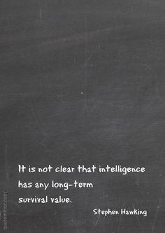 It is not clear that intelligence has any long-term survival value. –Stephen Hawking #intelligence #survival #wisdom http://www.quotemirror.com/stephen-hawking-collection-2/intelligence-and-its-long-term-survival-value/