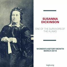 Susanna Dickinson was the 18 year old widow, of Alamo defender Almaron Dickinson. She survived the Battle of the Alamo and was released by Santa Anna so that she could carry the news of the slaughter and warn other Texans of the fate awaiting them if they continued to fight the Mexicans. She was a very brave women and her first hand testimony was an invaluable part of preserving the history of the battle at the Alamo.