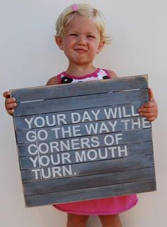 """""""Your day will go the way the corners of your mouth turn."""" - Will that be up or down? It's in your hands to decide."""