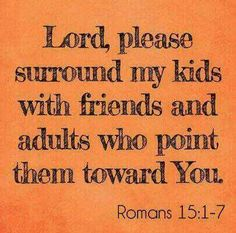 Lord please surround my kids with friends and adults who point them toward you. Romans 15:1-7