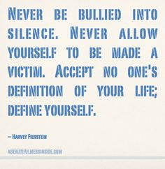 Never be bullied into silence.  Never allow yourself to be made a victim.  Accept no one's definition of your life;  Define yourself.  ~ Harvey Fienstein
