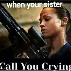 "When your sister call you crying... ""Who did it?!"" Funny, but know seriously she calls me crying your dead."