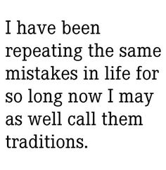 """""""I have been repeating the same mistakes in life for so long now I may as well call them traditions."""" People tend to repeat toxic relationships. It's a cycle that can be broken."""