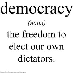 Democracy (noun) -The freedom to elect our own dictators.
