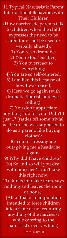 11 Typical Narcissistic Parent Interractional Behaviors with Their Children (How narcissistic parents talk to children when the child expresses the need to be cared for or not be used or verbally abused): 1) You're so dramatic; 2) You're too sensitive; 3) You overreact to everything; 4) You are so self-centered; 5) I am like this because of how I was raised; 6) Here we go again (with dramatic flourish and eyes rolling); 7) You don't appreciate anything I do for you. Didn't I...