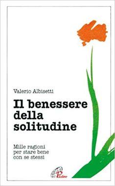 Il benessere della solitudine. Mille ragioni per stare bene con se stessi: Amazon.it: Valerio Albisetti: Libri