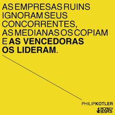As empresas ruins ignoram seus concorrentes, as medianas os copiam e as vencedoras os lideram.  (Philip Kotler)