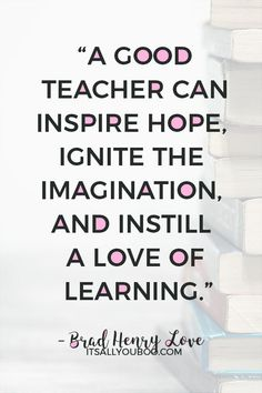 """""""A good teacher can inspire hope, ignite the imagination, and instill a love of learning"""" — Brad Henry Love. Click here for 60 teacher's appreciation quotes and sayings. #TeachersDay #TeachersDay2019 #HappyTeacherDay #Teachers #BacktoSchool #TeachersWeek #Classroom #ThankYouQuotes #Appreciation #TeachersGifts #GiftsForTeachers #TeachersDayGifts #ThankYouTeacher #TeacherGiftIdeas #BackToSchool #TeacherGift #BestTeacher #QuotesToLiveBy #QuotesToRemember #InspirationalQuotes"""