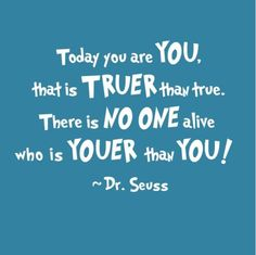 Today you are YOU, that is TRUER than true. There is NO ONE alive who is YOUER than YOU !