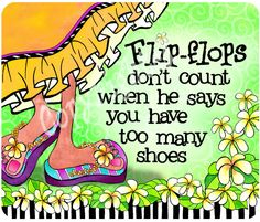Flip-flops don't count when he says you have too many shoes:) this so me!!